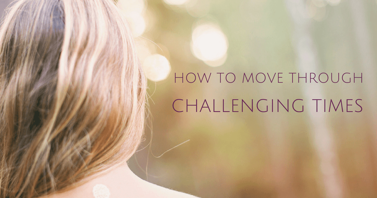 How To Move Through Challenging Times